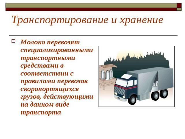 Транспортирование и хранение Молоко перевозят специализированными транспортными средствами в соответствии с правилами перевозок скоропортящихся грузов, действующими на данном виде транспорта