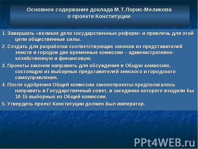 Основное содержание доклада М.Т.Лорис-Меликова о проекте Конституции 1. Завершить «великое дело государственных реформ» и привлечь для этой цели общественные силы. 2. Создать для разработки соответствующих законов из представителей земств и городов …