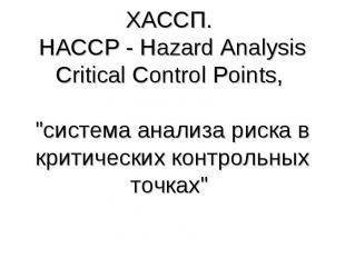 """ХАССП. HACCP - Hazard Analysis Critical Control Points, \""""система анализа риска"""