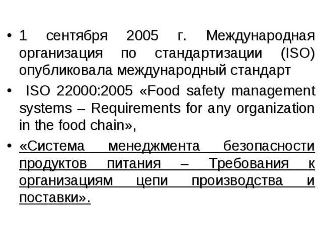 1 сентября 2005 г. Международная организация по стандартизации (ISO) опубликовала международный стандарт ISO 22000:2005 «Food safety management systems – Requirements for any organization in the food chain», «Система менеджмента безопасности продукт…