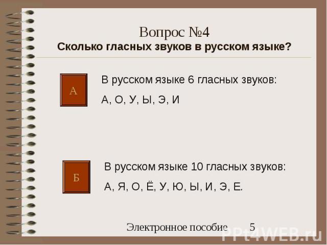 А Б В русском языке 6 гласных звуков: А, О, У, Ы, Э, И В русском языке 10 гласных звуков: А, Я, О, Ё, У, Ю, Ы, И, Э, Е. Вопрос №4 Сколько гласных звуков в русском языке?