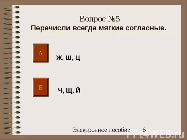 А Б Ж, Ш, Ц Ч, Щ, Й Вопрос №5 Перечисли всегда мягкие согласные.