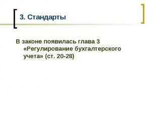 3. Стандарты В законе появилась глава 3 «Регулирование бухгалтерского учета» (ст