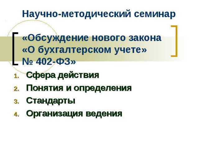 Научно-методический семинар «Обсуждение нового закона «О бухгалтерском учете» № 402-ФЗ» Сфера действия Понятия и определения Стандарты Организация ведения
