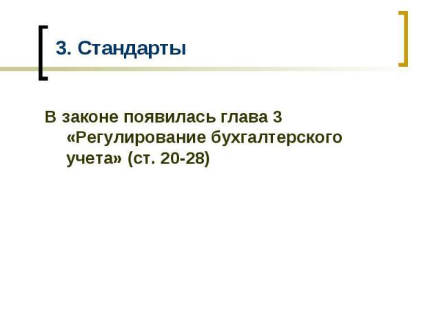 3. Стандарты В законе появилась глава 3 «Регулирование бухгалтерского учета» (ст. 20-28)