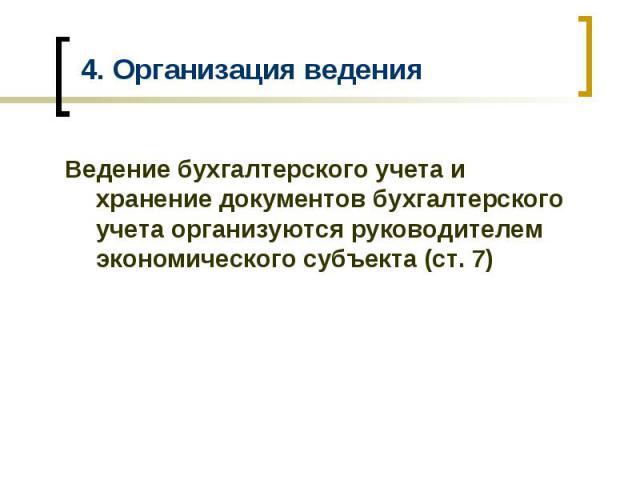 4. Организация ведения Ведение бухгалтерского учета и хранение документов бухгалтерского учета организуются руководителем экономического субъекта (ст. 7)
