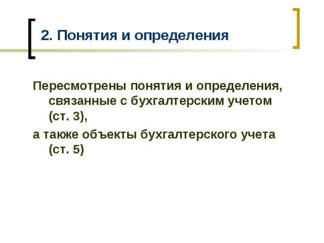 2. Понятия и определения Пересмотрены понятия и определения, связанные с бухгалтерским учетом (ст. 3), а также объекты бухгалтерского учета (ст. 5)