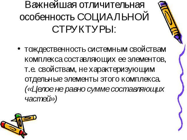 Важнейшая отличительная особенность СОЦИАЛЬНОЙ СТРУКТУРЫ: тождественность системным свойствам комплекса составляющих ее элементов, т.е. свойствам, не характеризующим отдельные элементы этого комплекса. («Целое не равно сумме составляющих частей»)