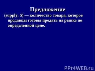 * Предложение (supply, S) — количество товара, которое продавцы готовы продать н