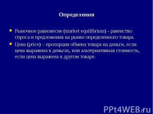 * Определения Рыночное равновесие (market equilibrium) - равенство спроса и пред