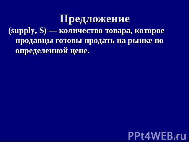 * Предложение (supply, S) — количество товара, которое продавцы готовы продать на рынке по определенной цене.