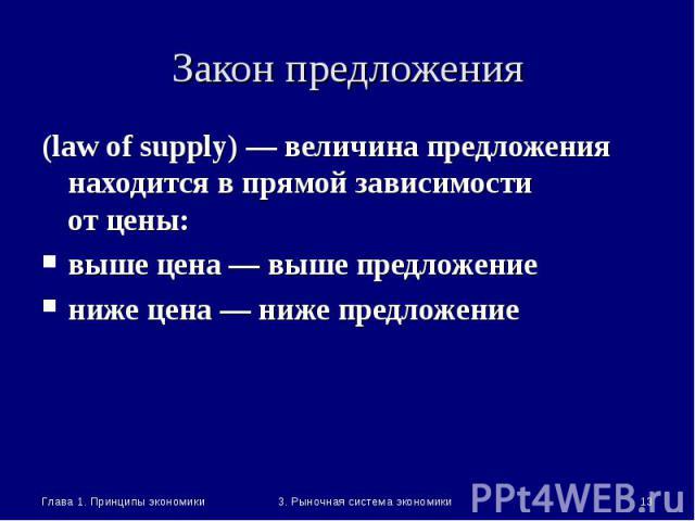 Глава 1. Принципы экономики * 3. Рыночная система экономики Закон предложения (law of supply) — величина предложения находится в прямой зависимости от цены: выше цена — выше предложение ниже цена — ниже предложение