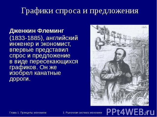 Глава 1. Принципы экономики * 3. Рыночная система экономики Графики спроса и предложения Дженкин Флеминг (1833-1885), английский инженер и экономист, впервые представил спрос и предложение в виде пересекающихся графиков. Он же изобрел канатные дороги.