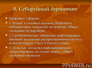 8. Себорейный дерматит Выделяют 3 формы: 1.Легкая- в складках паховых, бедренных