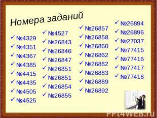 Номера заданий №4329 №4351 №4367 №4385 №4415 №4435 №4505 №4525 * * №26857 №26858