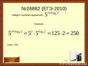 №26882 (ЕГЭ-2010) * * Найдите значение выражения Решение. Ответ: 250 О.А. На стр