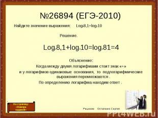 №26894 (ЕГЭ-2010) Log38,1+log310=log381=4 Объяснение: Когда между двумя логарифм