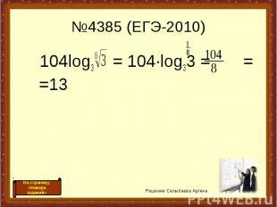 №4385 (ЕГЭ-2010) 104log3 = 104·log33 = = =13 Решение Салыбаева Аргена На страниц