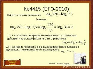 №4415 (ЕГЭ-2010) 1.Т.к основания логарифмов одинаковые, то применяем действия на
