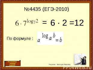 №4435 (ЕГЭ-2010) 6 · 2 =12 = По формуле : Решение Вальчука Максима На страницу «