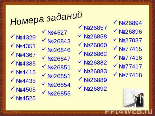 Номера заданий №4329 №4351 №4367 №4385 №4415 №4435 №4505 №4525 * * №26857 №26858 №26860 №26862 №26882 №26883 №26889 №26892 №26894 №26896 №27037 №77415 №77416 №77417 №77418 №4527 №26843 №26846 №26847 №26851 №26851 №26854 №26855