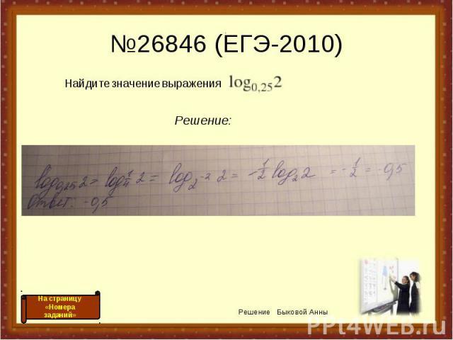 №26846 (ЕГЭ-2010) Решение: Найдите значение выражения . Решение Быковой Анны На страницу «Номера заданий»