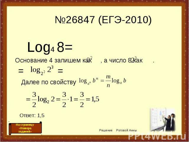 №26847 (ЕГЭ-2010) Log4 8= Основание 4 запишем как , а число 8 как . Решение Роговой Анны = = Ответ: 1,5 На страницу «Номера заданий» Далее по свойству