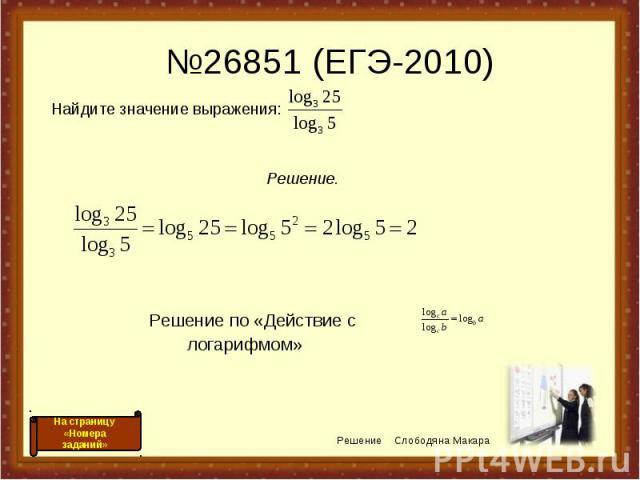 №26851 (ЕГЭ-2010) Решение по «Действие с логарифмом» Решение Слободяна Макара На страницу «Номера заданий» Найдите значение выражения: Решение.
