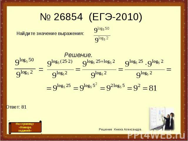 Решение. Решение Кнюка Александра № 26854 (ЕГЭ-2010) Ответ: 81 = На страницу «Номера заданий» Найдите значение выражения: