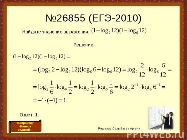 №26855 (ЕГЭ-2010) Решение Салыбаева Аргена На страницу «Номера заданий» Найдите значение выражения: Решение. Ответ: 1.
