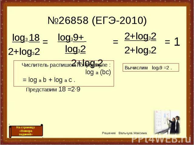№26858 (ЕГЭ-2010) log3 182+log32 log39+ log32 2+log32 = = 2+log32 2+log32 = 1 Числитель распишем по формуле : log a (bc) = log a b + log a c . Представим 18 =2·9 Решение Вальчука Максима На страницу «Номера заданий» Вычислим log39 =2 .