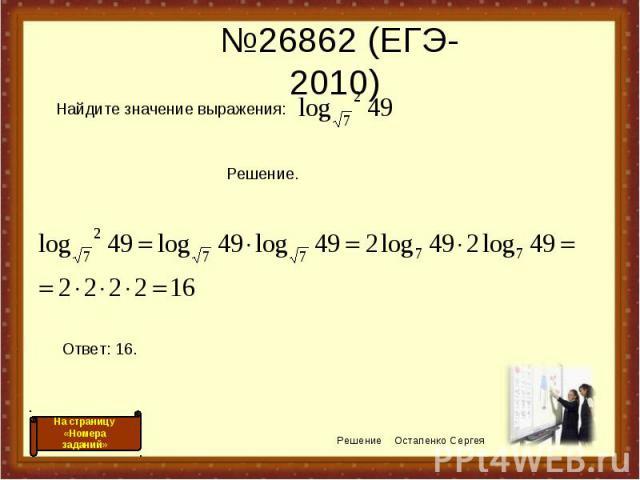 №26862 (ЕГЭ-2010) Решение Остапенко Сергея На страницу «Номера заданий» Найдите значение выражения: Решение. Ответ: 16.