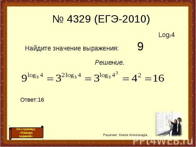 Log34 Найдите значение выражения: 9 Решение. Ответ:16 Решение Кнюка Александра № 4329 (ЕГЭ-2010) На страницу «Номера заданий»