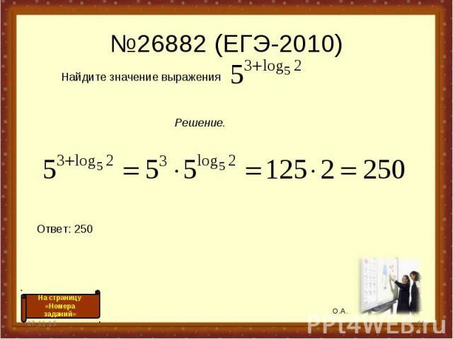 №26882 (ЕГЭ-2010) * * Найдите значение выражения Решение. Ответ: 250 О.А. На страницу «Номера заданий»