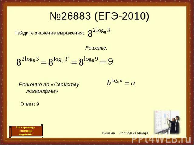 №26883 (ЕГЭ-2010) Решение по «Свойству логарифма» Решение Слободяна Макара На страницу «Номера заданий» Найдите значение выражения: Решение. Ответ: 9