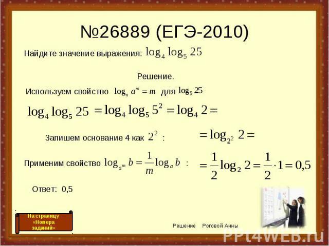 №26889 (ЕГЭ-2010) Используем свойство для Решение Роговой Анны Запишем основание 4 как : Применим свойство : Ответ: 0,5 На страницу «Номера заданий» Найдите значение выражения: Решение.