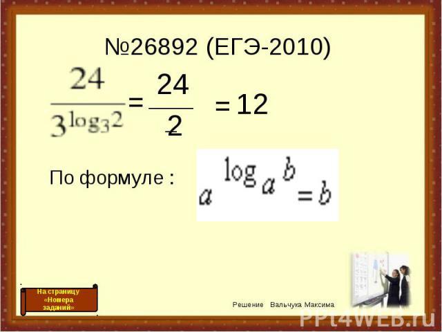 №26892 (ЕГЭ-2010) = _____ 24 2 = 12 По формуле : Решение Вальчука Максима На страницу «Номера заданий»