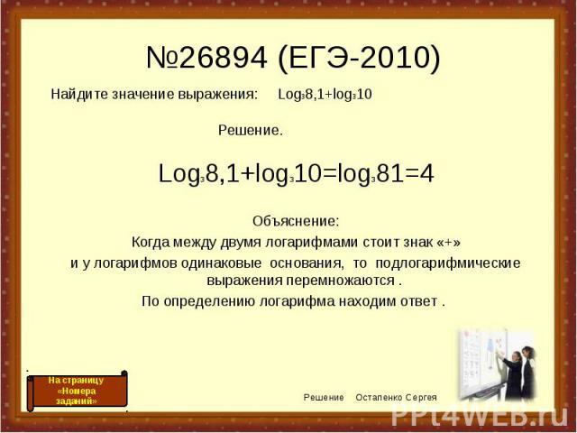 №26894 (ЕГЭ-2010) Log38,1+log310=log381=4 Объяснение: Когда между двумя логарифмами стоит знак «+» и у логарифмов одинаковые основания, то подлогарифмические выражения перемножаются . По определению логарифма находим ответ . Решение Остапенко Сергея…