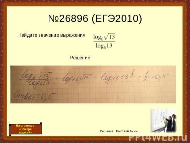 №26896 (ЕГЭ2010) Найдите значение выражения Решение: Решение Быковой Анны На страницу «Номера заданий»