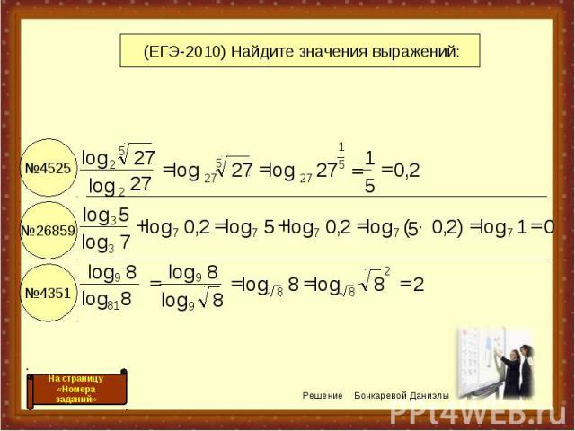 №4525 №26859 №4351 (ЕГЭ-2010) Найдите значения выражений: 2 8 log 8 log 8 log 8 log 8 log 8 log 0 1 log ) 2 , 0 · 5 ( log 2 , 0 log 5 log 2 , 0 log 7 log 5 log 2 , 0 5 1 27 log 27 log 27 log 27 log 2 8 8 9 9 81 9 7 7 7 7 7 3 3 5 1 27 5 27 2 5 2 = = …