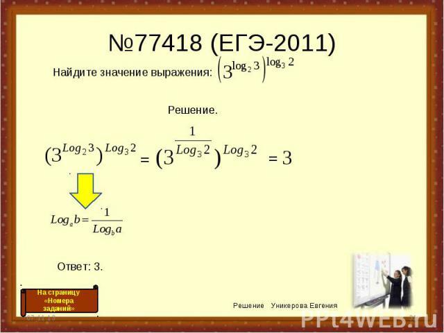 №77418 (ЕГЭ-2011) * * Решение Уникерова Евгения = = 3 На страницу «Номера заданий» Найдите значение выражения: Решение. Ответ: 3.
