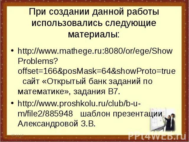 При создании данной работы использовались следующие материалы: http://www.mathege.ru:8080/or/ege/ShowProblems?offset=166&posMask=64&showProto=true сайт «Открытый банк заданий по математике», задания В7. http://www.proshkolu.ru/club/b-u-m/file2/88594…