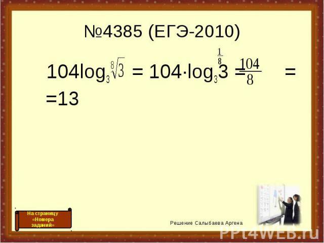 №4385 (ЕГЭ-2010) 104log3 = 104·log33 = = =13 Решение Салыбаева Аргена На страницу «Номера заданий»