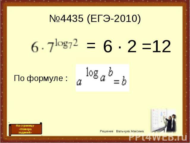 №4435 (ЕГЭ-2010) 6 · 2 =12 = По формуле : Решение Вальчука Максима На страницу «Номера заданий»