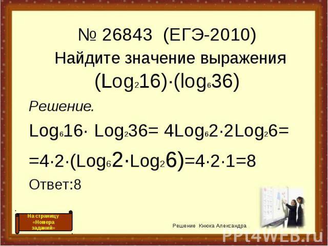 Найдите значение выражения (Log216)·(log636) Решение. Log616· Log236= 4Log62·2Log26= =4·2·(Log62·Log26)=4·2·1=8 Ответ:8 Решение Кнюка Александра № 26843 (ЕГЭ-2010) На страницу «Номера заданий»
