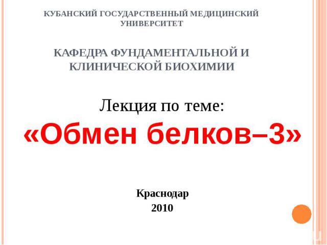 КУБАНСКИЙ ГОСУДАРСТВЕННЫЙ МЕДИЦИНСКИЙ УНИВЕРСИТЕТ КАФЕДРА ФУНДАМЕНТАЛЬНОЙ И КЛИНИЧЕСКОЙ БИОХИМИИ Лекция по теме: «Обмен белков–3» Краснодар 2010