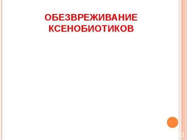 ОБЕЗВРЕЖИВАНИЕ КСЕНОБИОТИКОВ