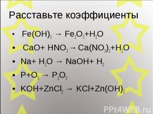 Fe(OH)3 → Fe2O3+H2O Fe(OH)3 → Fe2O3+H2O CaO+ HNO3 → Ca(NO3)2+H2O Na+ H2O → NaOH+