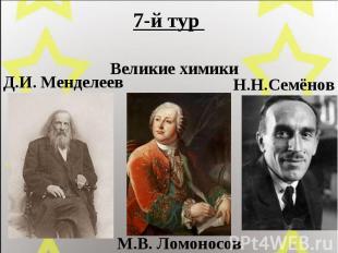 7-й тур Великие химики Д.И. Менделеев М.В. Ломоносов Н.Н.Семёнов