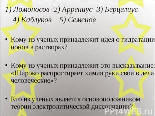 1) Ломоносов 2) Аррениус 3) Берцелиус 4) Каблуков 5) Семенов Кому из ученых прин